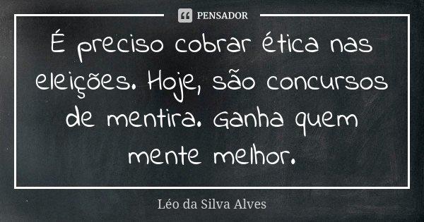 É preciso cobrar ética nas eleições. Hoje, são concursos de mentira. Ganha quem mente melhor.... Frase de Léo da Silva Alves.