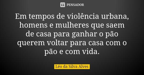 Em Tempos De Violência Urbana Homens E Léo Da Silva Alves Pensador
