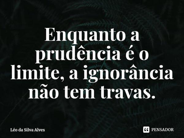 Enquanto a prudência é o limite, a ignorância não tem travas.... Frase de Léo da Silva Alves.