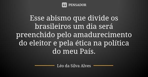 Esse abismo que divide os brasileiros um dia será preenchido pelo amadurecimento do eleitor e pela ética na política do meu País.... Frase de Léo da Silva Alves.