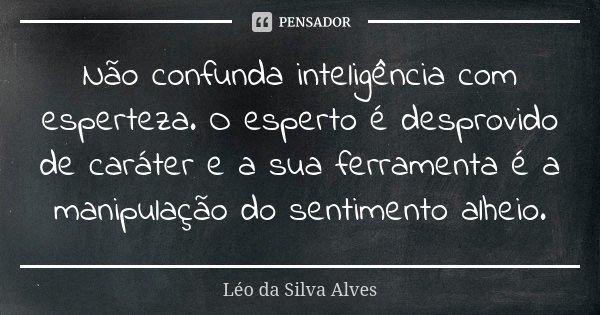 Não confunda inteligência com esperteza. O esperto é desprovido de caráter e a sua ferramenta é a manipulação do sentimento alheio.... Frase de Léo da Silva Alves.