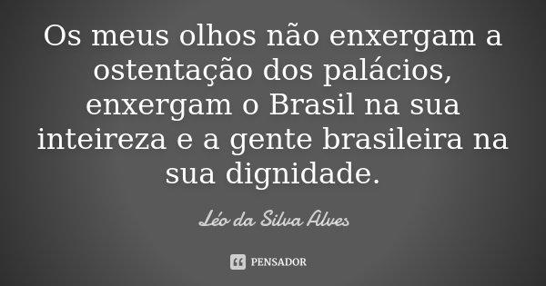 Os meus olhos não enxergam a ostentação dos palácios, enxergam o Brasil na sua inteireza e a gente brasileira na sua dignidade.... Frase de Léo da Silva Alves.