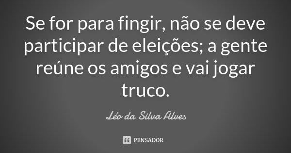 Se for para fingir, não se deve participar de eleições; a gente reúne os amigos e vai jogar truco.... Frase de Léo da Silva Alves.