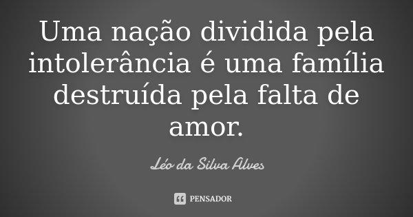 Uma nação dividida pela intolerância é uma família destruída pela falta de amor.... Frase de Léo da Silva Alves.