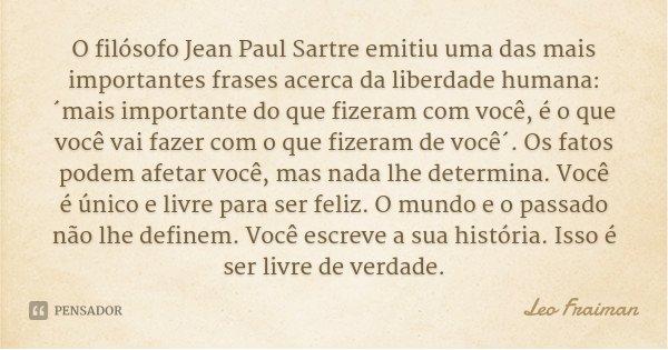O filósofo Jean Paul Sartre emitiu uma das mais importantes frases acerca da liberdade humana: ´mais importante do que fizeram com você, é o que você vai fazer ... Frase de Leo Fraiman.