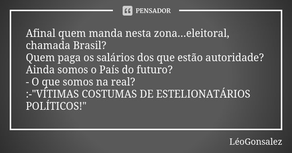 Afinal quem manda nesta zona...eleitoral, chamada Brasil? Quem paga os salários dos que estão autoridade? Ainda somos o País do futuro? - O que somos na real? :... Frase de LéoGonsalez.