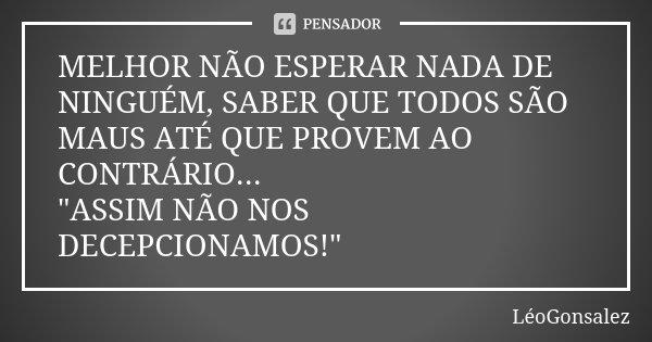 """MELHOR NÃO ESPERAR NADA DE NINGUÉM, SABER QUE TODOS SÃO MAUS ATÉ QUE PROVEM AO CONTRÁRIO... """"ASSIM NÃO NOS DECEPCIONAMOS!""""... Frase de LeoGonsalez."""
