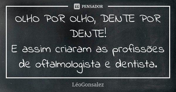 OLHO POR OLHO, DENTE POR DENTE! E assim criaram as profissões de oftalmologista e dentista.... Frase de LeoGonsalez.