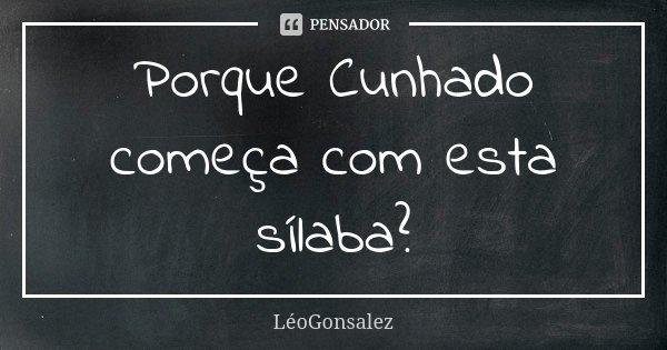 Porque Cunhado começa com esta sílaba?... Frase de LéoGonsalez.