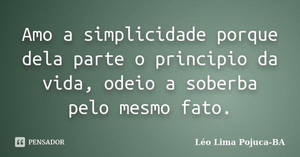 Amo a simplicidade porque dela parte o principio da vida, odeio a soberba pelo mesmo fato.... Frase de Léo Lima Pojuca-BA.