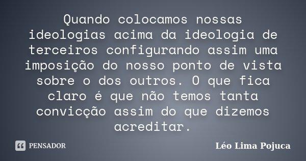 Quando colocamos nossas ideologias acima da ideologia de terceiros configurando assim uma imposição do nosso ponto de vista sobre o dos outros. O que fica claro... Frase de Léo Lima Pojuca.