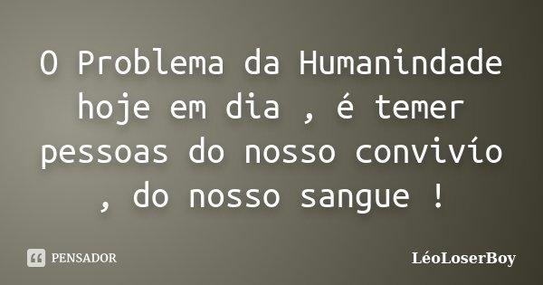 O Problema da Humanindade hoje em dia , é temer pessoas do nosso convivío , do nosso sangue !... Frase de LéoLoserBoy.
