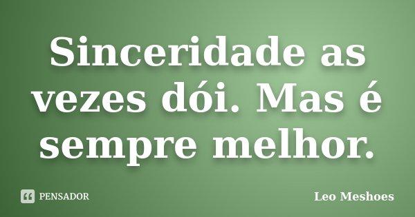Sinceridade as vezes dói. Mas é sempre melhor.... Frase de Leo Meshoes.
