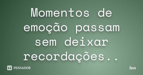 Momentos de emoção passam sem deixar recordações..... Frase de Léo.