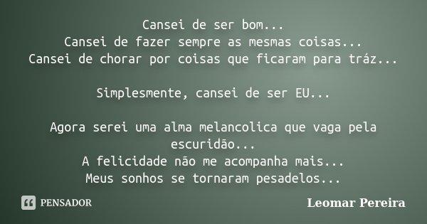 Cansei de ser bom... Cansei de fazer sempre as mesmas coisas... Cansei de chorar por coisas que ficaram para tráz... Simplesmente, cansei de ser EU... Agora ser... Frase de Leomar Pereira.