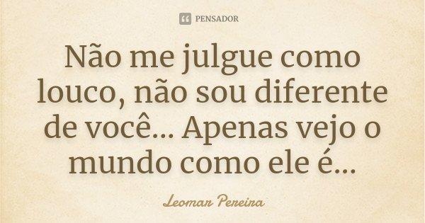Não me julgue como louco, não sou diferente de você... Apenas vejo o mundo como ele é...... Frase de Leomar Pereira.