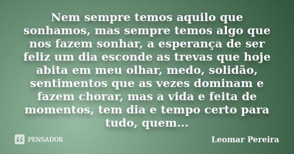 Nem sempre temos aquilo que sonhamos, mas sempre temos algo que nos fazem sonhar, a esperança de ser feliz um dia esconde as trevas que hoje abita em meu olhar,... Frase de Leomar Pereira.