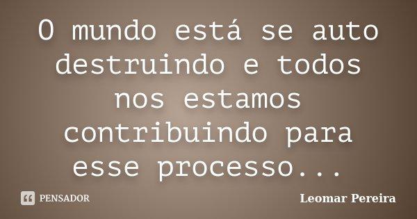 O mundo está se auto destruindo e todos nos estamos contribuindo para esse processo...... Frase de Leomar Pereira.