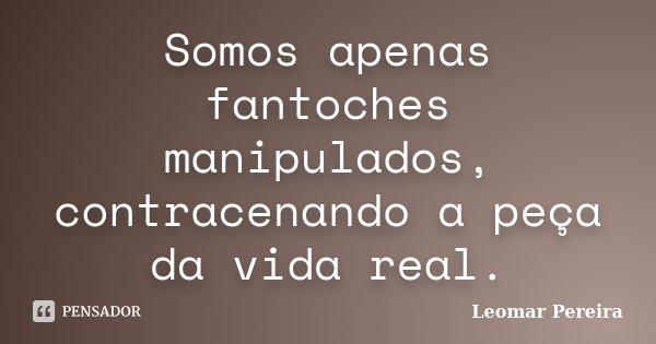 Somos apenas fantoches manipulados, contracenando a peça da vida real.... Frase de Leomar Pereira.