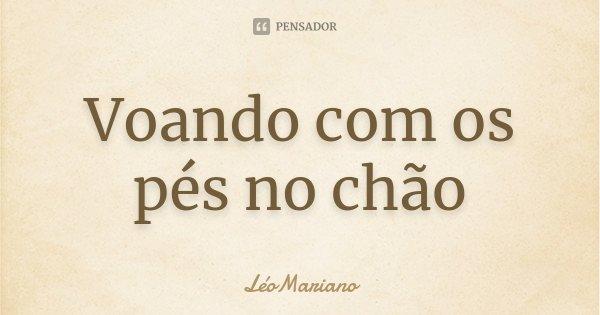 Voando com os pés no chão... Frase de LéoMariano.