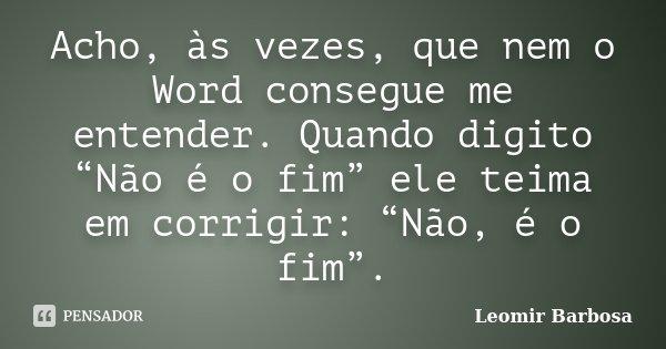 """Acho, às vezes, que nem o Word consegue me entender. Quando digito """"Não é o fim"""" ele teima em corrigir: """"Não, é o fim"""".... Frase de Leomir Barbosa."""