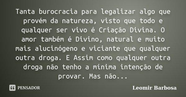 Tanta burocracia para legalizar algo que provém da natureza, visto que todo e qualquer ser vivo é Criação Divina. O amor também é Divino, natural e muito mais a... Frase de Leomir Barbosa.