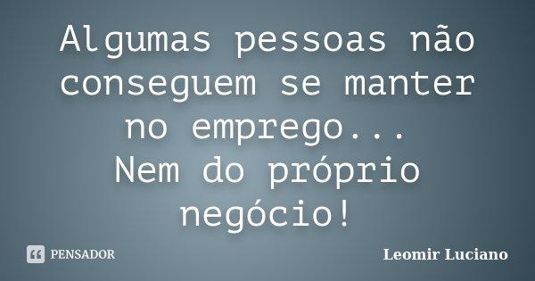 Algumas pessoas não conseguem se manter no emprego... Nem do próprio negócio!... Frase de Leomir Luciano.