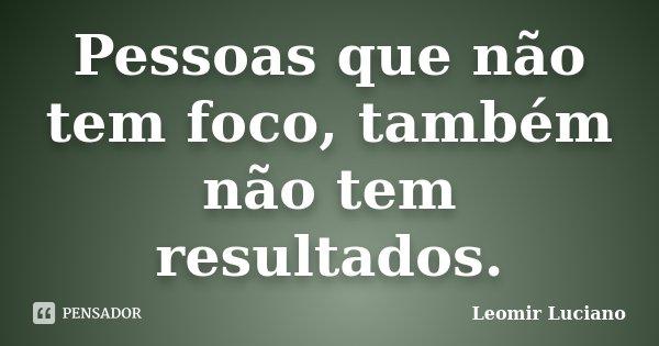 Pessoas que não tem foco, também não tem resultados.... Frase de Leomir Luciano.
