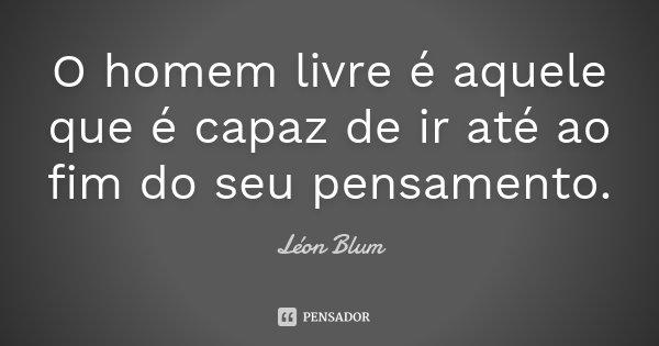 O homem livre é aquele que é capaz de ir até ao fim do seu pensamento.... Frase de Léon Blum.