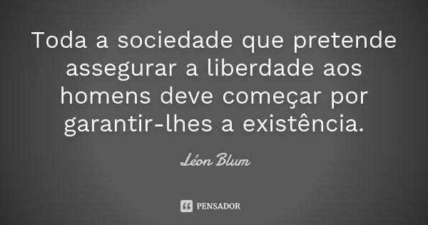 Toda a sociedade que pretende assegurar a liberdade aos homens deve começar por garantir-lhes a existência.... Frase de Léon Blum.