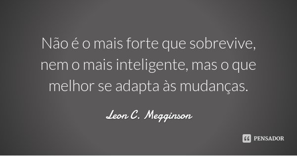Não é o mais forte que sobrevive, nem o mais inteligente, mas o que melhor se adapta às mudanças.... Frase de Leon C. Megginson.