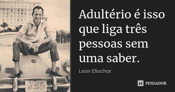 Adultério é isso que liga três pessoas sem uma saber.... Frase de Leon Eliachar.