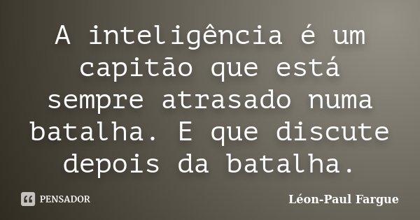 A inteligência é um capitão que está sempre atrasado numa batalha. E que discute depois da batalha.... Frase de Léon-Paul Fargue.