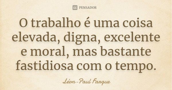 O trabalho é uma coisa elevada, digna, excelente e moral, mas bastante fastidiosa com o tempo.... Frase de Léon-Paul Fargue.