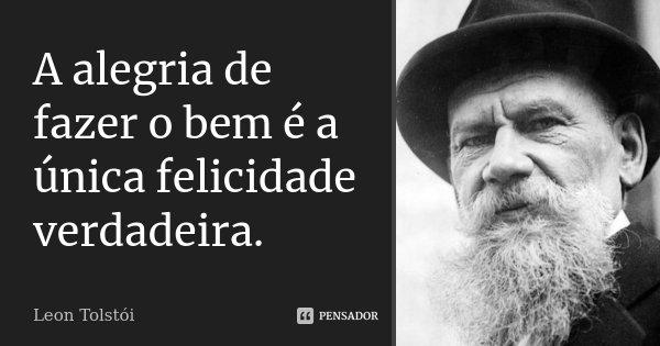 A alegria de fazer o bem é a única felicidade verdadeira.... Frase de Léon Tolstoi.