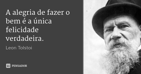A alegria de fazer o bem é a única felicidade verdadeira.... Frase de Leon Tolstoi.