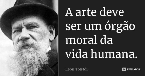 A arte deve ser um órgão moral da vida humana.... Frase de Leon Tolstoi.