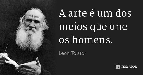 A arte é um dos meios que une os homens.... Frase de Leon Tolstoi.