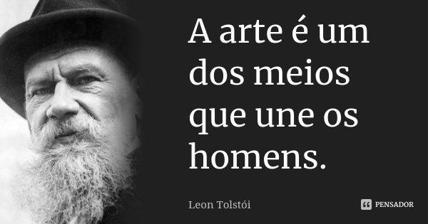 A arte é um dos meios que une os homens.... Frase de Léon Tolstoi.