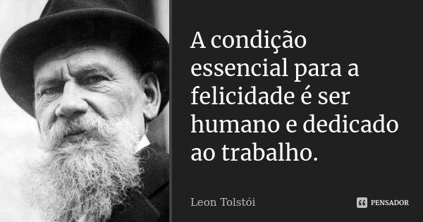 A condição essencial para a felicidade é ser humano e dedicado ao trabalho.... Frase de Léon Tolstoi.
