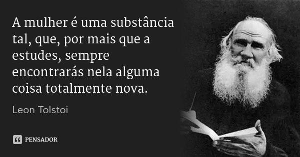 A mulher é uma substância tal, que, por mais que a estudes, sempre encontrarás nela alguma coisa totalmente nova.... Frase de Leon Tolstoi.
