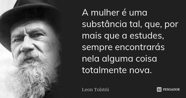 A mulher é uma substância tal, que, por mais que a estudes, sempre encontrarás nela alguma coisa totalmente nova.... Frase de Léon Tolstoi.