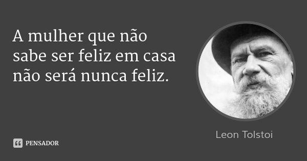 A mulher que não sabe ser feliz em casa não será nunca feliz.... Frase de Léon Tolstoi.