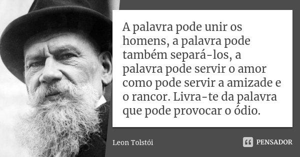 A palavra pode unir os homens, a palavra pode também separá-los, a palavra pode servir o amor como pode servir a amizade e o rancor. Livra-te da palavra que pod... Frase de Leon Tolstoi.