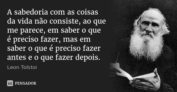 A sabedoria com as coisas da vida não consiste, ao que me parece, em saber o que é preciso fazer, mas em saber o que é preciso fazer antes e o que fazer depois.... Frase de Léon Tolstoi.