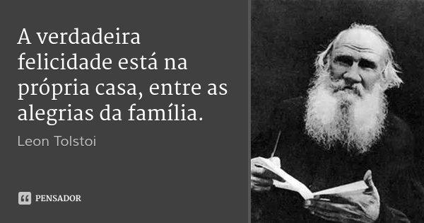 A verdadeira felicidade está na própria casa, entre as alegrias da família.... Frase de Leon Tolstoi.
