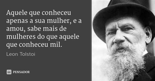 Aquele que conheceu apenas a sua mulher, e a amou, sabe mais de mulheres do que aquele que conheceu mil.... Frase de Leon Tolstoi.