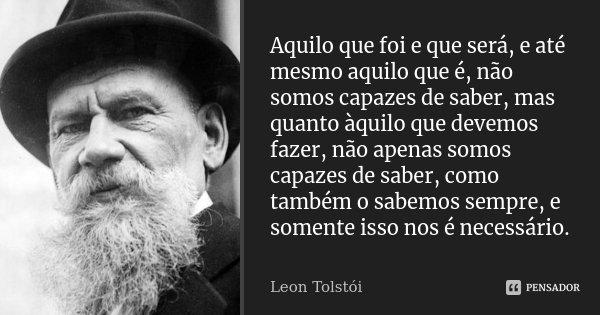 Aquilo que foi e que será, e até mesmo aquilo que é, não somos capazes de saber, mas quanto àquilo que devemos fazer, não apenas somos capazes de saber, como ta... Frase de Léon Tolstoi.