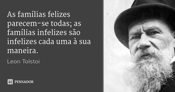 As famílias felizes parecem-se todas; as famílias infelizes são infelizes cada uma à sua maneira.... Frase de Leon Tolstoi.