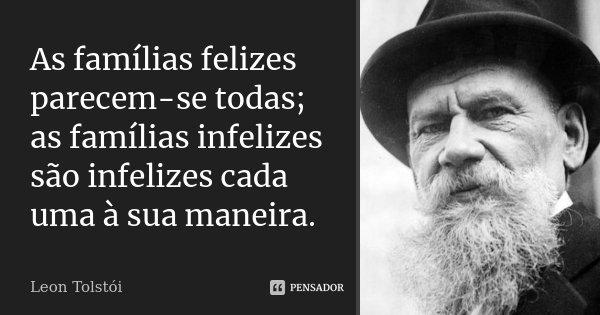 As famílias felizes parecem-se todas; as famílias infelizes são infelizes cada uma à sua maneira.... Frase de Léon Tolstoi.